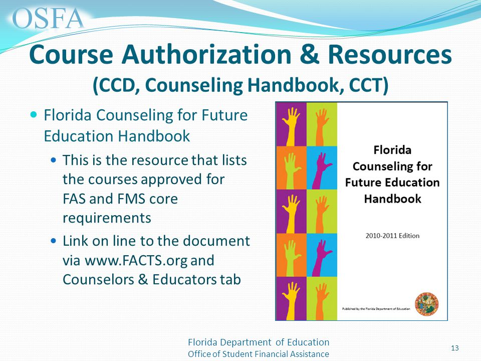 Florida Department of Education Office of Student Financial Assistance Course Authorization & Resources (CCD, Counseling Handbook, CCT) Florida Counseling for Future Education Handbook This is the resource that lists the courses approved for FAS and FMS core requirements Link on line to the document via   and Counselors & Educators tab 13