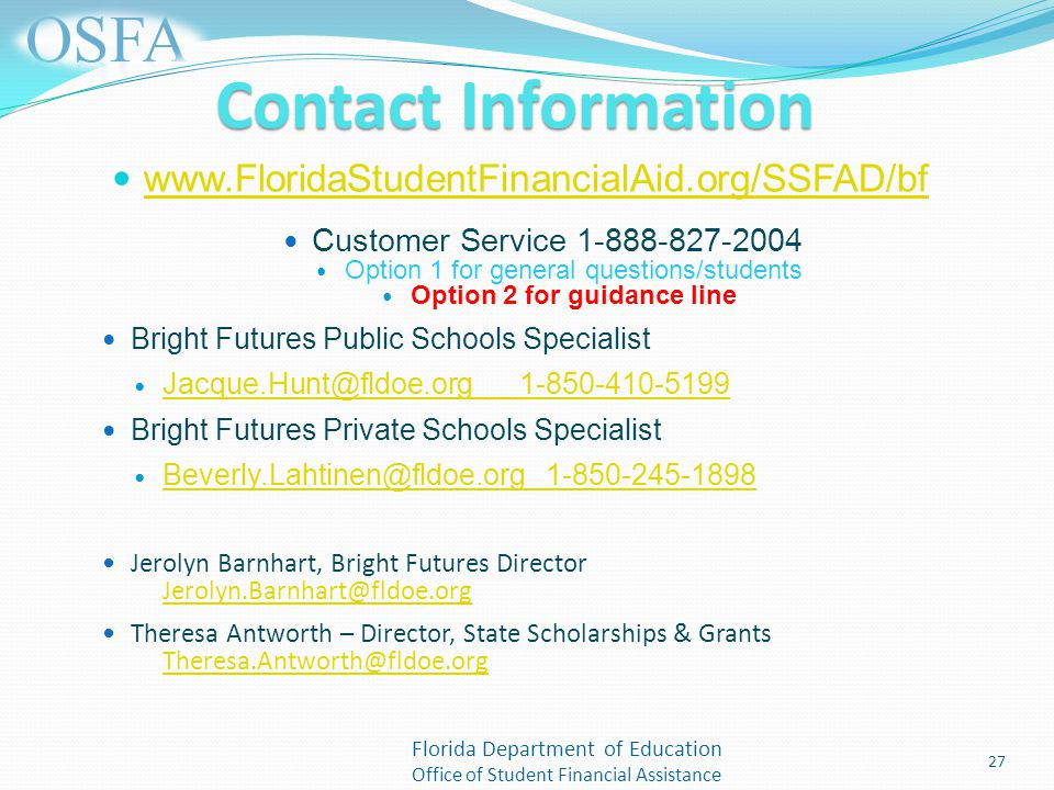 Florida Department of Education Office of Student Financial Assistance Contact Information   Customer Service Option 1 for general questions/students Option 2 for guidance line Bright Futures Public Schools Specialist Bright Futures Private Schools Specialist Jerolyn Barnhart, Bright Futures Director  Theresa Antworth – Director, State Scholarships & Grants  27