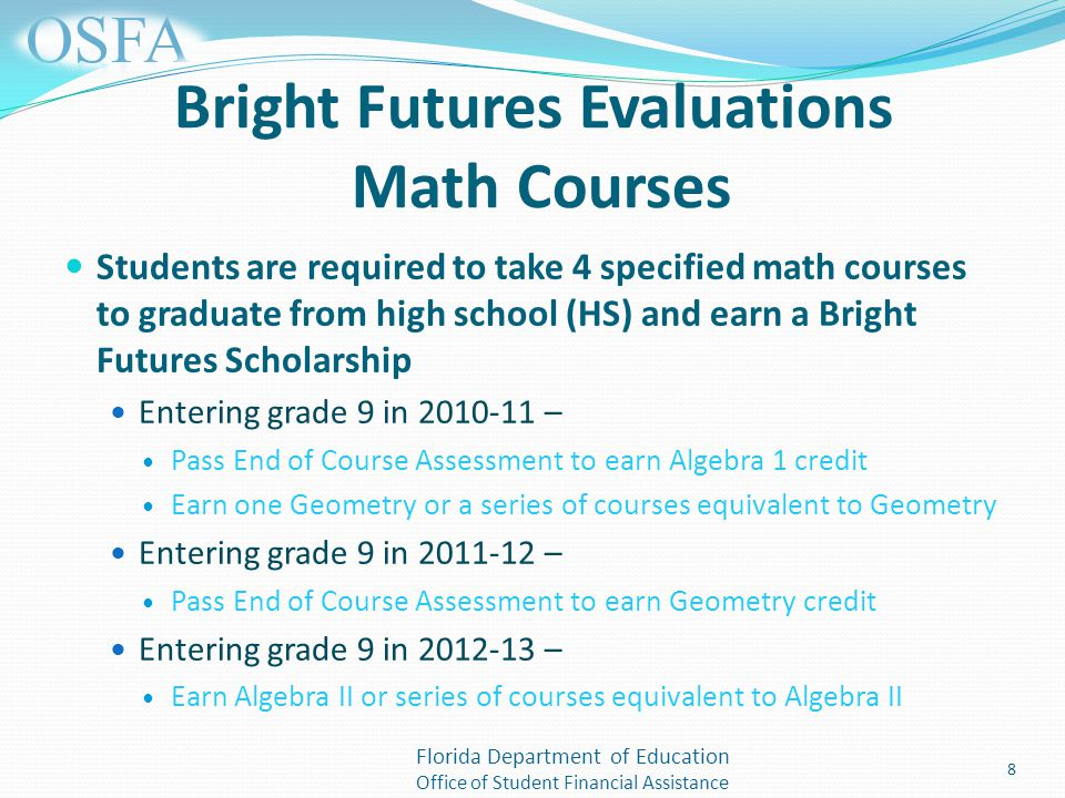 Florida Department of Education Office of Student Financial Assistance Bright Futures Evaluations Math Courses Students are required to take 4 specified math courses to graduate from high school (HS) and earn a Bright Futures Scholarship Entering grade 9 in – Pass End of Course Assessment to earn Algebra 1 credit Earn one Geometry or a series of courses equivalent to Geometry Entering grade 9 in – Pass End of Course Assessment to earn Geometry credit Entering grade 9 in – Earn Algebra II or series of courses equivalent to Algebra II 8