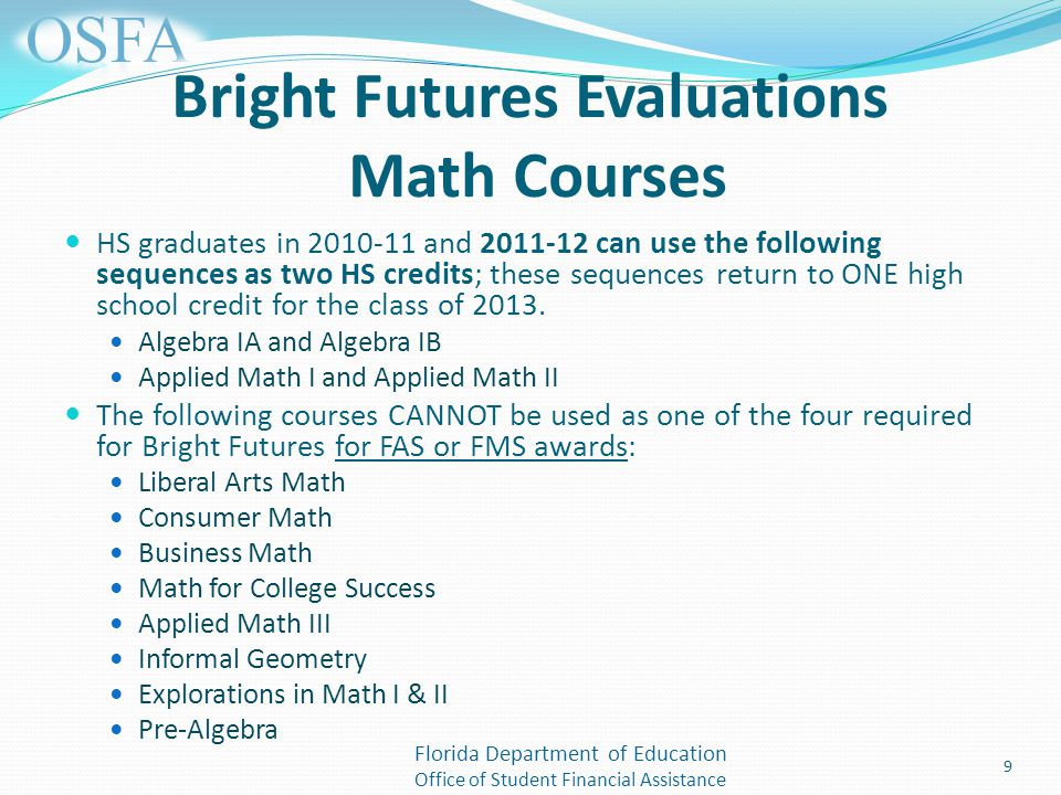 Florida Department of Education Office of Student Financial Assistance Bright Futures Evaluations Math Courses HS graduates in and can use the following sequences as two HS credits; these sequences return to ONE high school credit for the class of 2013.
