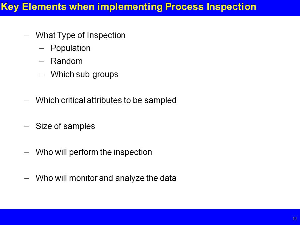 Page Key Elements when implementing Process Inspection –What Type of Inspection –Population –Random –Which sub-groups –Which critical attributes to be sampled –Size of samples –Who will perform the inspection –Who will monitor and analyze the data