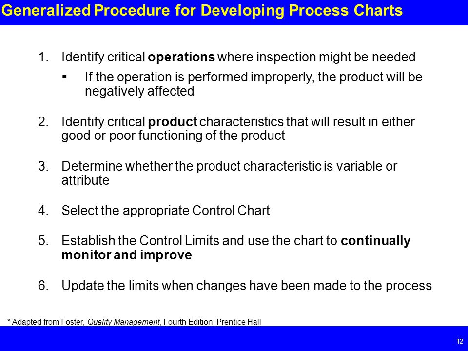 Page Generalized Procedure for Developing Process Charts 1.Identify critical operations where inspection might be needed  If the operation is performed improperly, the product will be negatively affected 2.Identify critical product characteristics that will result in either good or poor functioning of the product 3.Determine whether the product characteristic is variable or attribute 4.Select the appropriate Control Chart 5.Establish the Control Limits and use the chart to continually monitor and improve 6.Update the limits when changes have been made to the process * Adapted from Foster, Quality Management, Fourth Edition, Prentice Hall