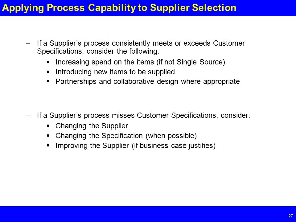 Page Applying Process Capability to Supplier Selection –If a Supplier's process consistently meets or exceeds Customer Specifications, consider the following:  Increasing spend on the items (if not Single Source)  Introducing new items to be supplied  Partnerships and collaborative design where appropriate –If a Supplier's process misses Customer Specifications, consider:  Changing the Supplier  Changing the Specification (when possible)  Improving the Supplier (if business case justifies)