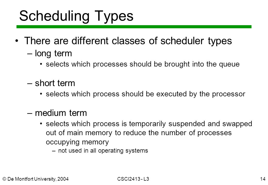 © De Montfort University, 2004CSCI L314 Scheduling Types There are different classes of scheduler types –long term selects which processes should be brought into the queue –short term selects which process should be executed by the processor –medium term selects which process is temporarily suspended and swapped out of main memory to reduce the number of processes occupying memory –not used in all operating systems