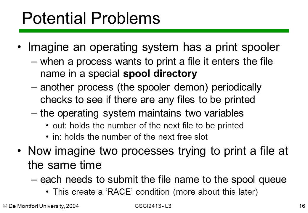 © De Montfort University, 2004CSCI L316 Potential Problems Imagine an operating system has a print spooler –when a process wants to print a file it enters the file name in a special spool directory –another process (the spooler demon) periodically checks to see if there are any files to be printed –the operating system maintains two variables out: holds the number of the next file to be printed in: holds the number of the next free slot Now imagine two processes trying to print a file at the same time –each needs to submit the file name to the spool queue This create a 'RACE' condition (more about this later)