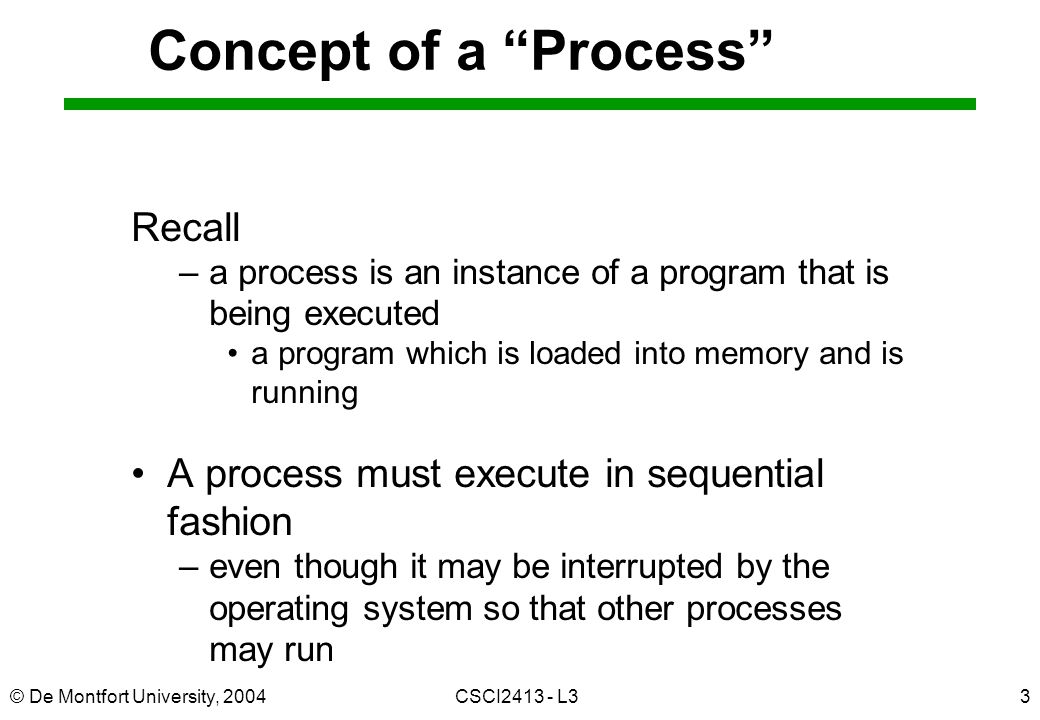 © De Montfort University, 2004CSCI L33 Concept of a Process Recall –a process is an instance of a program that is being executed a program which is loaded into memory and is running A process must execute in sequential fashion –even though it may be interrupted by the operating system so that other processes may run