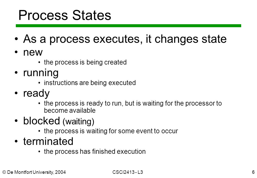 © De Montfort University, 2004CSCI L36 Process States As a process executes, it changes state new the process is being created running instructions are being executed ready the process is ready to run, but is waiting for the processor to become available blocked (waiting) the process is waiting for some event to occur terminated the process has finished execution