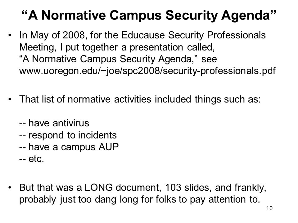 10 A Normative Campus Security Agenda In May of 2008, for the Educause Security Professionals Meeting, I put together a presentation called, A Normative Campus Security Agenda, see www.uoregon.edu/~joe/spc2008/security-professionals.pdf That list of normative activities included things such as: -- have antivirus -- respond to incidents -- have a campus AUP -- etc.