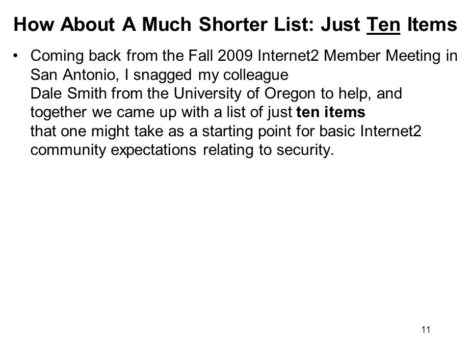 11 How About A Much Shorter List: Just Ten Items Coming back from the Fall 2009 Internet2 Member Meeting in San Antonio, I snagged my colleague Dale Smith from the University of Oregon to help, and together we came up with a list of just ten items that one might take as a starting point for basic Internet2 community expectations relating to security.