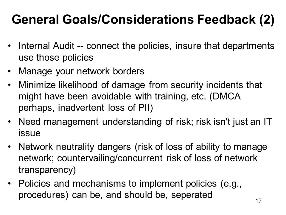 17 General Goals/Considerations Feedback (2) Internal Audit -- connect the policies, insure that departments use those policies Manage your network borders Minimize likelihood of damage from security incidents that might have been avoidable with training, etc.