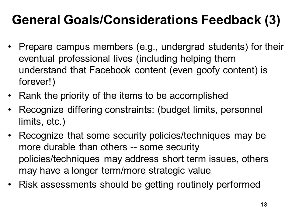 18 General Goals/Considerations Feedback (3) Prepare campus members (e.g., undergrad students) for their eventual professional lives (including helping them understand that Facebook content (even goofy content) is forever!) Rank the priority of the items to be accomplished Recognize differing constraints: (budget limits, personnel limits, etc.) Recognize that some security policies/techniques may be more durable than others -- some security policies/techniques may address short term issues, others may have a longer term/more strategic value Risk assessments should be getting routinely performed