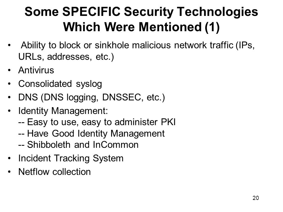 20 Some SPECIFIC Security Technologies Which Were Mentioned (1) Ability to block or sinkhole malicious network traffic (IPs, URLs, addresses, etc.) Antivirus Consolidated syslog DNS (DNS logging, DNSSEC, etc.) Identity Management: -- Easy to use, easy to administer PKI -- Have Good Identity Management -- Shibboleth and InCommon Incident Tracking System Netflow collection