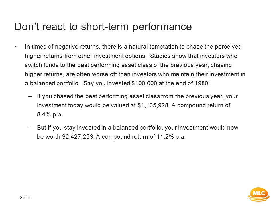 Slide 3 Don't react to short-term performance In times of negative returns, there is a natural temptation to chase the perceived higher returns from other investment options.