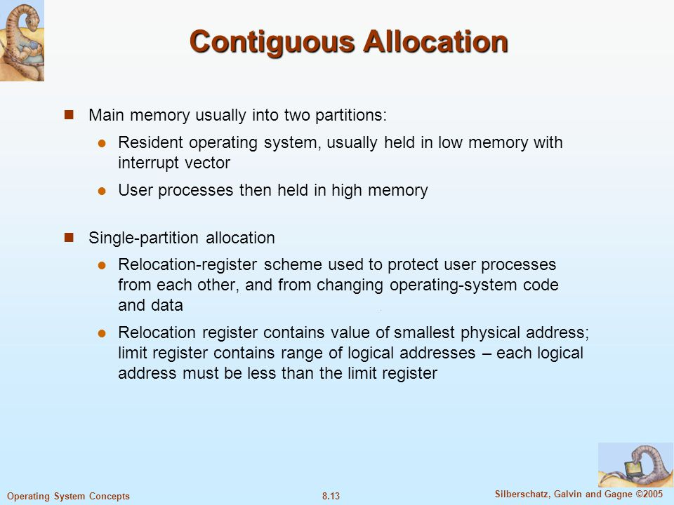 8.13 Silberschatz, Galvin and Gagne ©2005 Operating System Concepts Contiguous Allocation Main memory usually into two partitions: Resident operating system, usually held in low memory with interrupt vector User processes then held in high memory Single-partition allocation Relocation-register scheme used to protect user processes from each other, and from changing operating-system code and data Relocation register contains value of smallest physical address; limit register contains range of logical addresses – each logical address must be less than the limit register