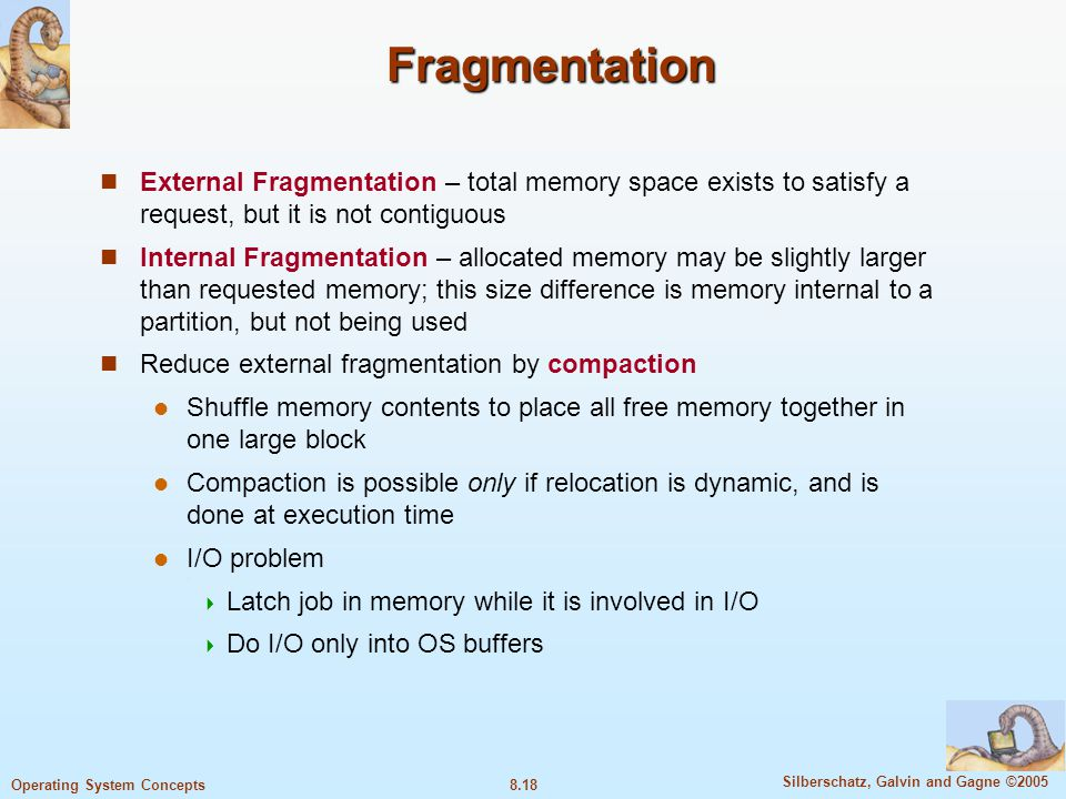 8.18 Silberschatz, Galvin and Gagne ©2005 Operating System Concepts Fragmentation External Fragmentation – total memory space exists to satisfy a request, but it is not contiguous Internal Fragmentation – allocated memory may be slightly larger than requested memory; this size difference is memory internal to a partition, but not being used Reduce external fragmentation by compaction Shuffle memory contents to place all free memory together in one large block Compaction is possible only if relocation is dynamic, and is done at execution time I/O problem  Latch job in memory while it is involved in I/O  Do I/O only into OS buffers