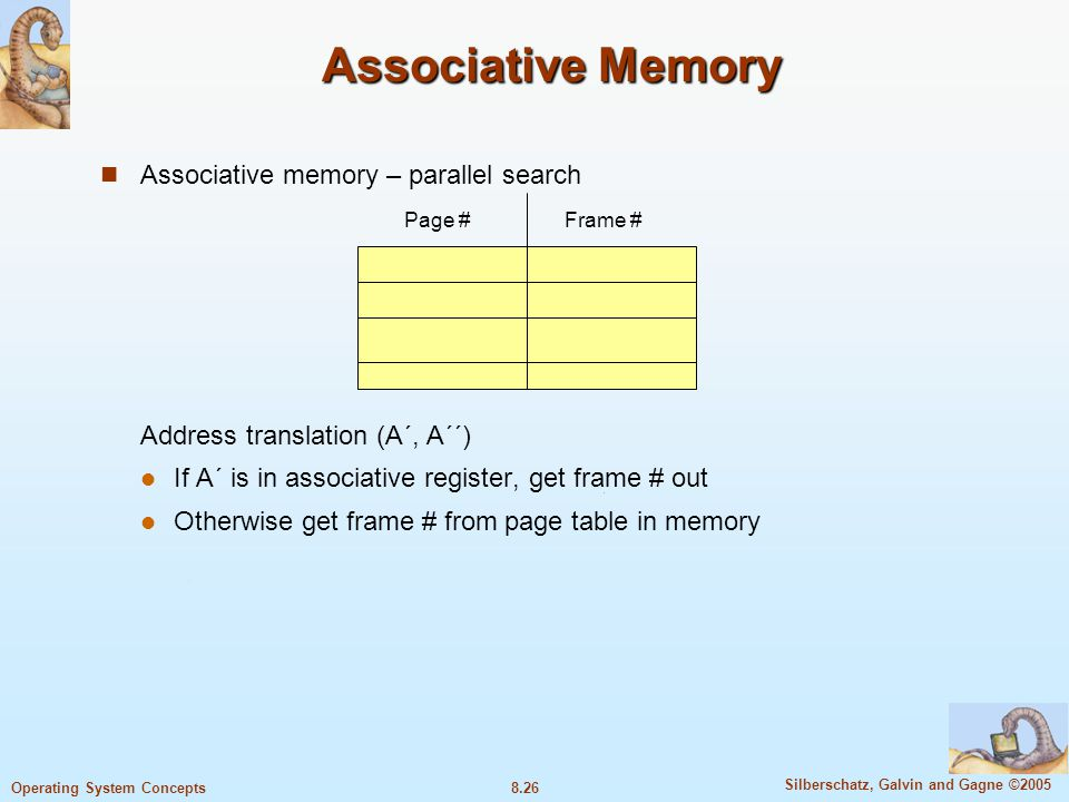 8.26 Silberschatz, Galvin and Gagne ©2005 Operating System Concepts Associative Memory Associative memory – parallel search Address translation (A´, A´´) If A´ is in associative register, get frame # out Otherwise get frame # from page table in memory Page #Frame #