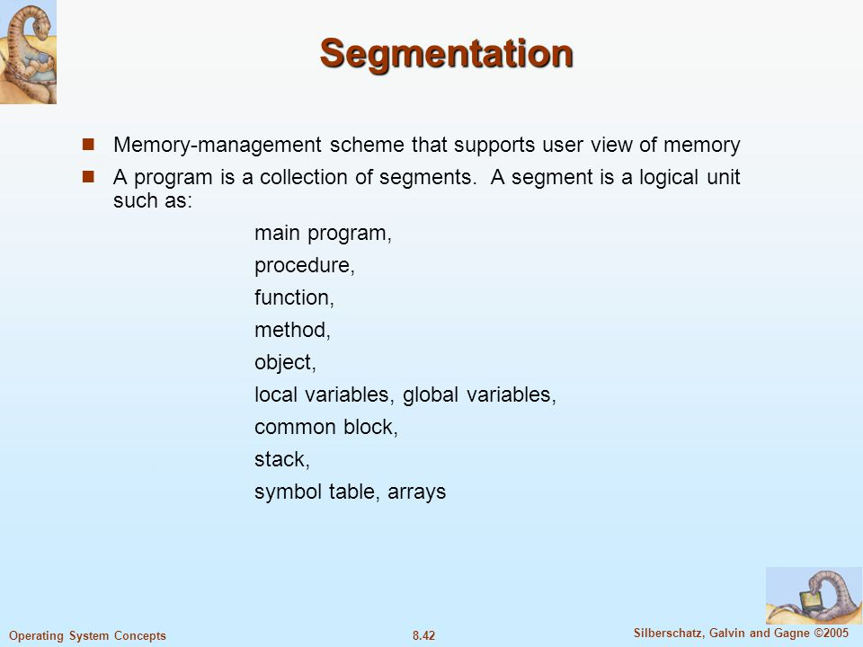 8.42 Silberschatz, Galvin and Gagne ©2005 Operating System Concepts Segmentation Memory-management scheme that supports user view of memory A program is a collection of segments.