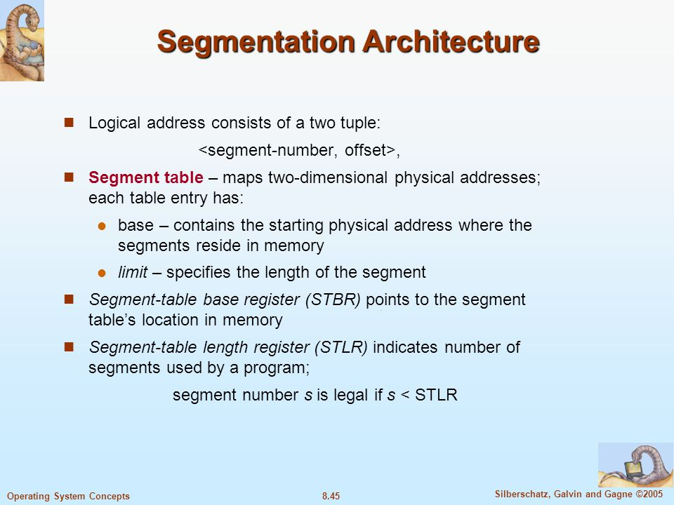 8.45 Silberschatz, Galvin and Gagne ©2005 Operating System Concepts Segmentation Architecture Logical address consists of a two tuple:, Segment table – maps two-dimensional physical addresses; each table entry has: base – contains the starting physical address where the segments reside in memory limit – specifies the length of the segment Segment-table base register (STBR) points to the segment table's location in memory Segment-table length register (STLR) indicates number of segments used by a program; segment number s is legal if s < STLR