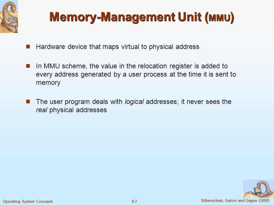 8.7 Silberschatz, Galvin and Gagne ©2005 Operating System Concepts Memory-Management Unit ( MMU ) Hardware device that maps virtual to physical address In MMU scheme, the value in the relocation register is added to every address generated by a user process at the time it is sent to memory The user program deals with logical addresses; it never sees the real physical addresses