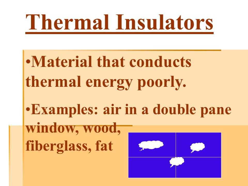 Thermal Insulators Material that conducts thermal energy poorly.