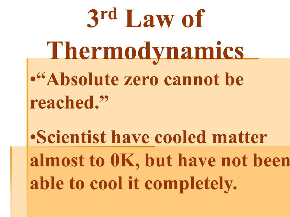 3 rd Law of Thermodynamics Absolute zero cannot be reached. Scientist have cooled matter almost to 0K, but have not been able to cool it completely.