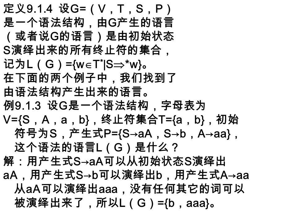 定义 9.1.4 设 G= ( V , T , S , P ) 是一个语法结构,由 G 产生的语言 (或者说 G 的语言)是由初始状态 S 演绎出来的所有终止符的集合, 记为 L ( G ) ={w  T * |S  *w} 。 在下面的两个例子中,我们找到了 由语法结构产生出来的语言。 例 9.1.3 设 G 是一个语法结构,字母表为 V={S , A , a , b} ,终止符集合 T={a , b} ,初始 符号为 S ,产生式 P={S→aA , S→b , A→aa} , 这个语法的语言 L ( G )是什么? 解:用产生式 S→aA 可以从初始状态 S 演绎出 aA ,用产生式 S→b 可以演绎出 b ,用产生式 A→aa 从 aA 可以演绎出 aaa ,没有任何其它的词可以 被演绎出来了,所以 L ( G ) ={b , aaa} 。