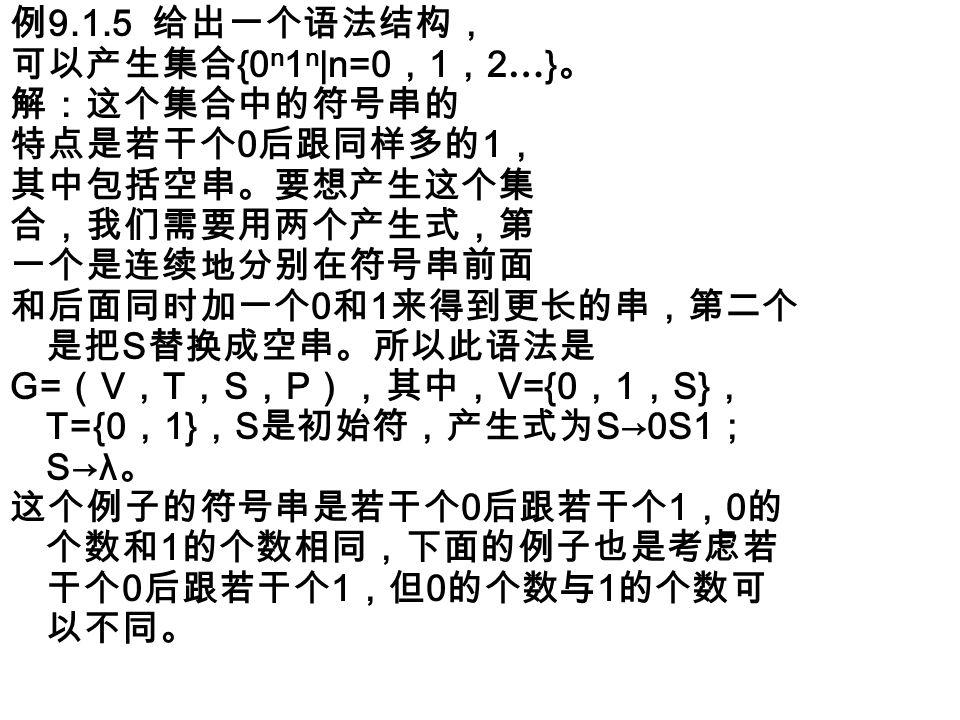 例 9.1.5 给出一个语法结构, 可以产生集合 {0 n 1 n |n=0 , 1 , 2 … } 。 解:这个集合中的符号串的 特点是若干个 0 后跟同样多的 1 , 其中包括空串。要想产生这个集 合,我们需要用两个产生式,第 一个是连续地分别在符号串前面 和后面同时加一个 0 和 1 来得到更长的串,第二个 是把 S 替换成空串。所以此语法是 G= ( V , T , S , P ),其中, V={0 , 1 , S} , T={0 , 1} , S 是初始符,产生式为 S→0S1 ; S→λ 。 这个例子的符号串是若干个 0 后跟若干个 1 , 0 的 个数和 1 的个数相同,下面的例子也是考虑若 干个 0 后跟若干个 1 ,但 0 的个数与 1 的个数可 以不同。