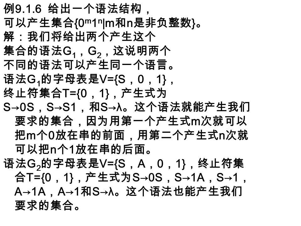 例 9.1.6 给出一个语法结构, 可以产生集合 {0 m 1 n |m 和 n 是非负整数 } 。 解:我们将给出两个产生这个 集合的语法 G 1 , G 2 ,这说明两个 不同的语法可以产生同一个语言。 语法 G 1 的字母表是 V={S , 0 , 1} , 终止符集合 T={0 , 1} ,产生式为 S→0S , S→S1 ,和 S→λ 。这个语法就能产生我们 要求的集合,因为用第一个产生式 m 次就可以 把 m 个 0 放在串的前面,用第二个产生式 n 次就 可以把 n 个 1 放在串的后面。 语法 G 2 的字母表是 V={S , A , 0 , 1} ,终止符集 合 T={0 , 1} ,产生式为 S→0S , S→1A , S→1 , A→1A , A→1 和 S→λ 。这个语法也能产生我们 要求的集合。