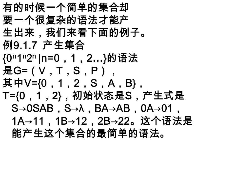 有的时候一个简单的集合却 要一个很复杂的语法才能产 生出来,我们来看下面的例子。 例 9.1.7 产生集合 {0 n 1 n 2 n |n=0 , 1 , 2 … } 的语法 是 G= ( V , T , S , P ), 其中 V={0 , 1 , 2 , S , A , B} , T={0 , 1 , 2} ,初始状态是 S ,产生式是 S→0SAB , S→λ , BA→AB , 0A→01 , 1A→11 , 1B→12 , 2B→22 。这个语法是 能产生这个集合的最简单的语法。