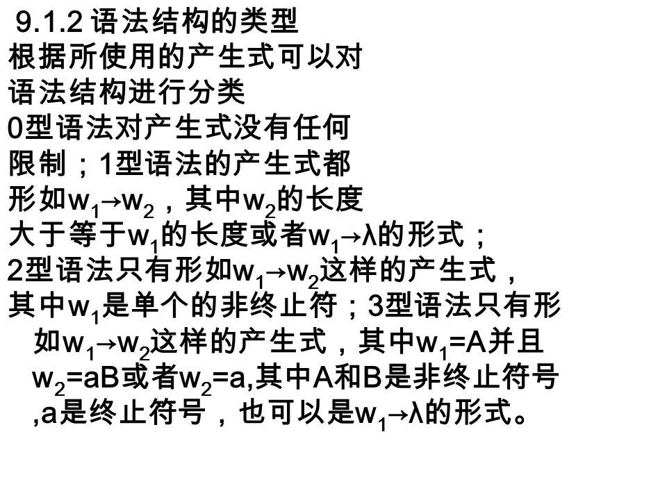 9.1.2 语法结构的类型 根据所使用的产生式可以对 语法结构进行分类 0 型语法对产生式没有任何 限制; 1 型语法的产生式都 形如 w 1 →w 2 ,其中 w 2 的长度 大于等于 w 1 的长度或者 w 1 →λ 的形式; 2 型语法只有形如 w 1 →w 2 这样的产生式, 其中 w 1 是单个的非终止符; 3 型语法只有形 如 w 1 →w 2 这样的产生式,其中 w 1 =A 并且 w 2 =aB 或者 w 2 =a, 其中 A 和 B 是非终止符号,a 是终止符号,也可以是 w 1 →λ 的形式。