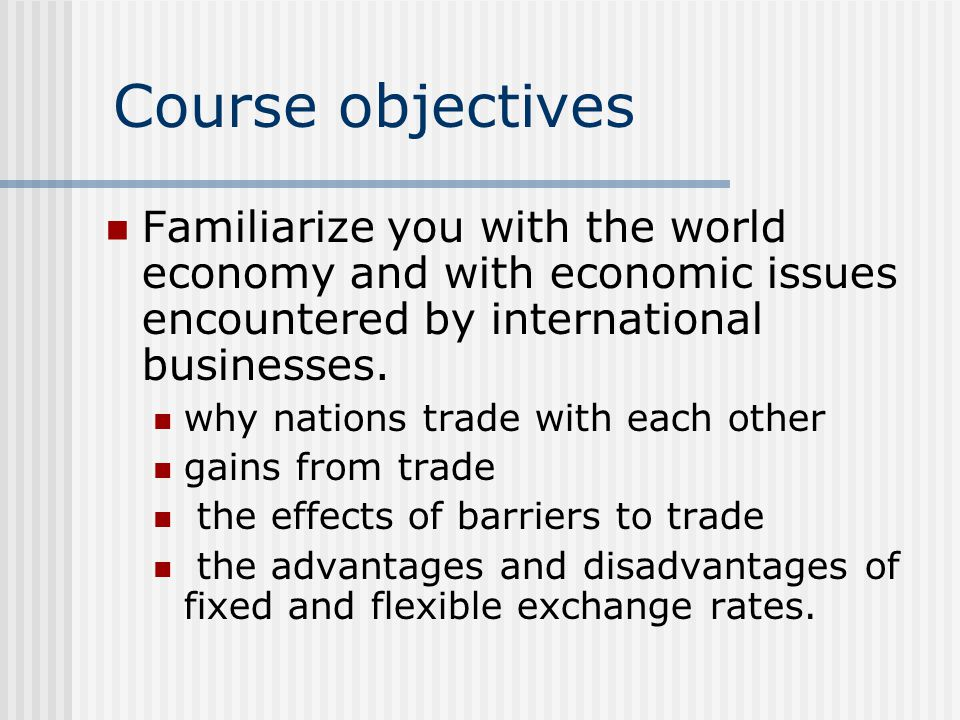 Course objectives Familiarize you with the world economy and with economic issues encountered by international businesses.