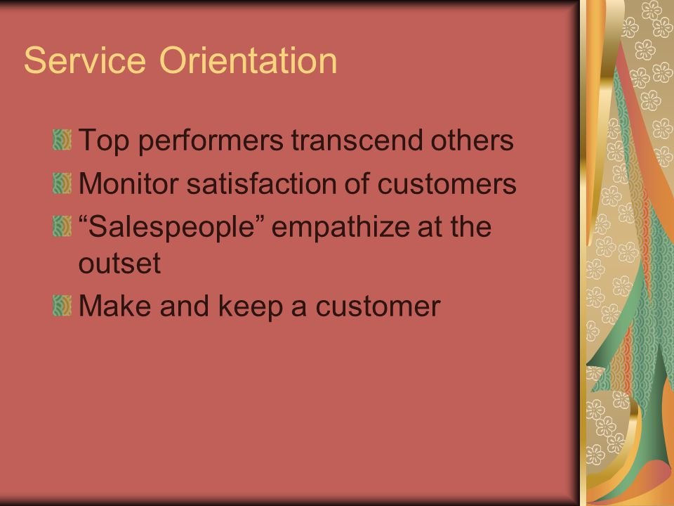 Service Orientation Top performers transcend others Monitor satisfaction of customers Salespeople empathize at the outset Make and keep a customer