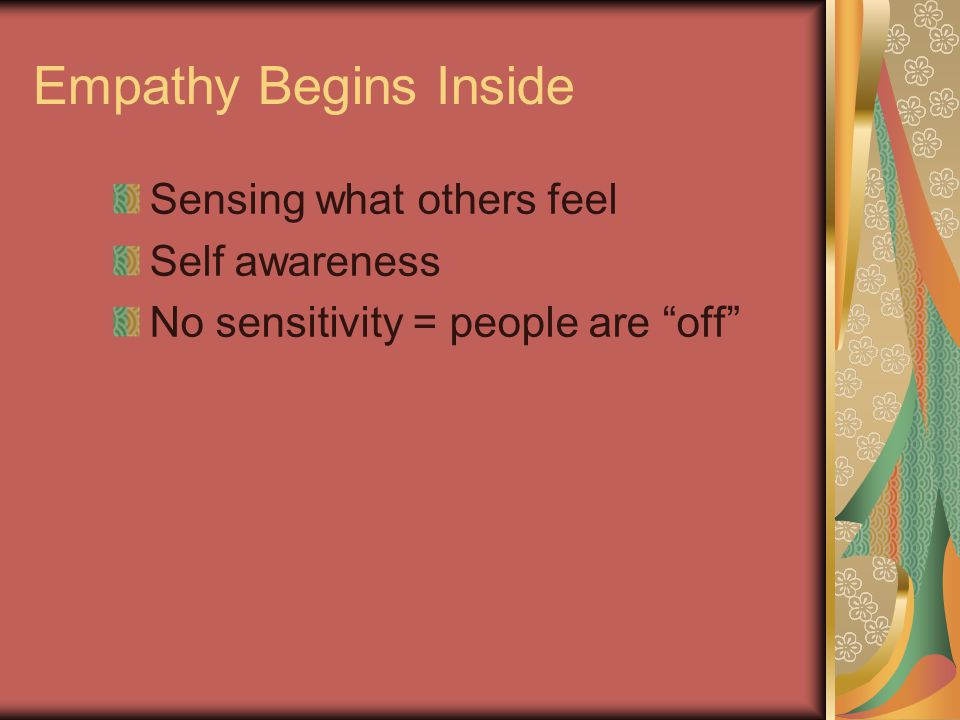 Empathy Begins Inside Sensing what others feel Self awareness No sensitivity = people are off