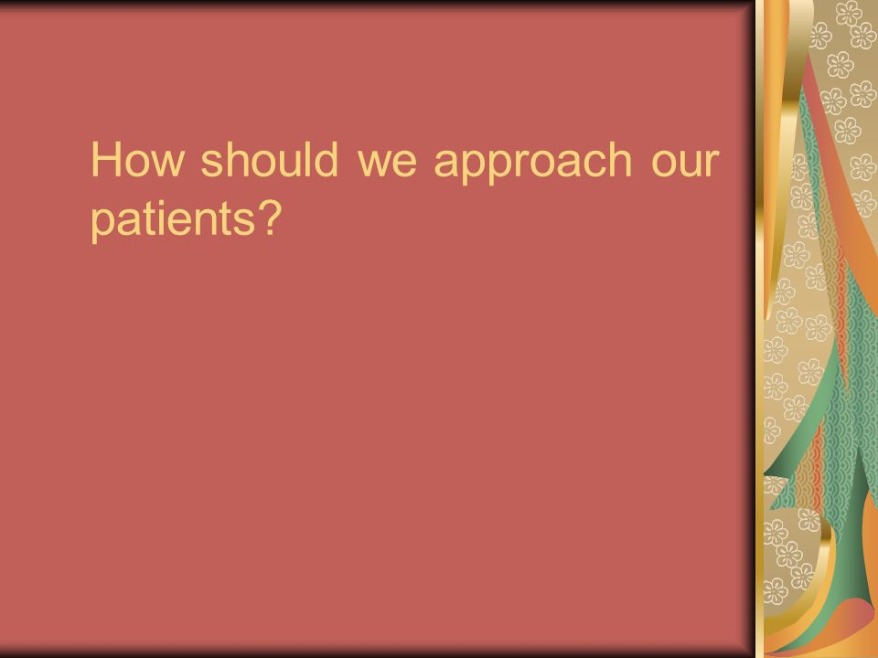 How should we approach our patients