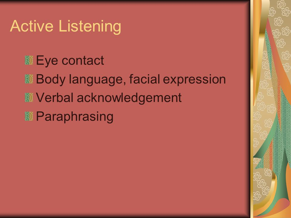Active Listening Eye contact Body language, facial expression Verbal acknowledgement Paraphrasing