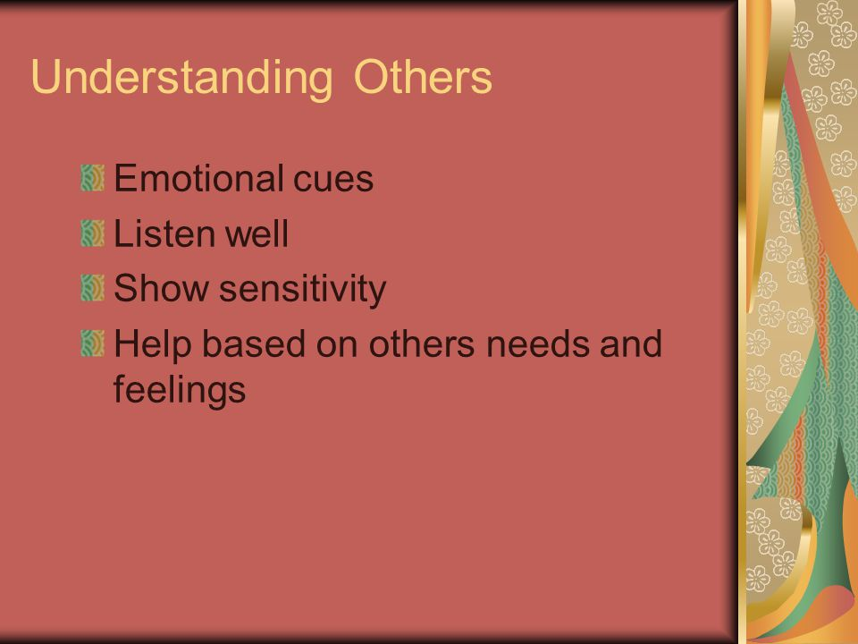 Understanding Others Emotional cues Listen well Show sensitivity Help based on others needs and feelings