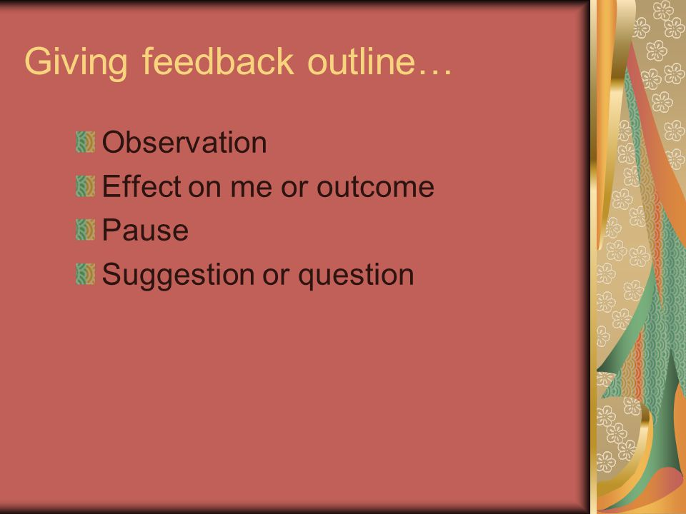Giving feedback outline… Observation Effect on me or outcome Pause Suggestion or question
