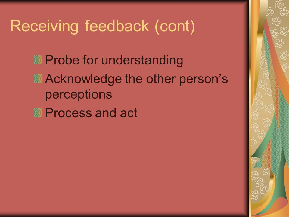 Receiving feedback (cont) Probe for understanding Acknowledge the other person's perceptions Process and act