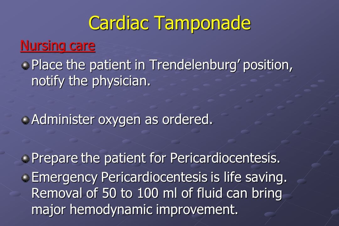 Cardiac Tamponade Nursing care Place the patient in Trendelenburg' position, notify the physician.