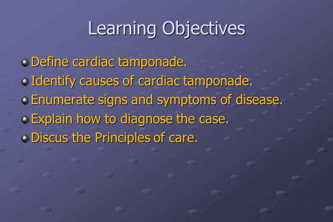 Learning Objectives Define cardiac tamponade. Identify causes of cardiac tamponade.