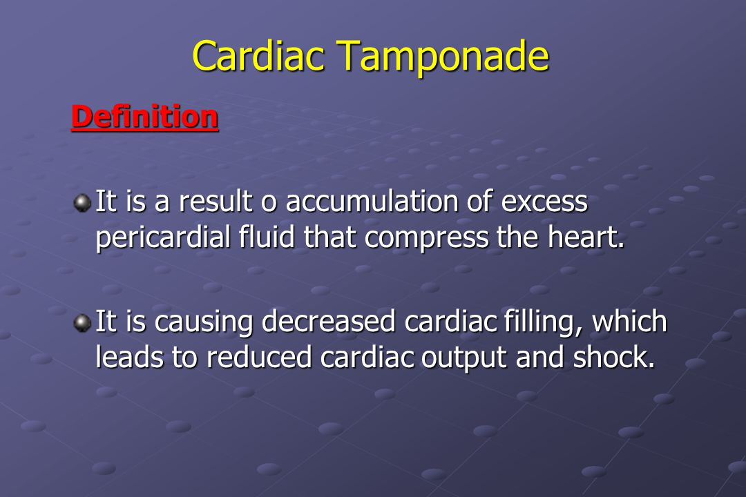 Cardiac Tamponade Definition It is a result o accumulation of excess pericardial fluid that compress the heart.