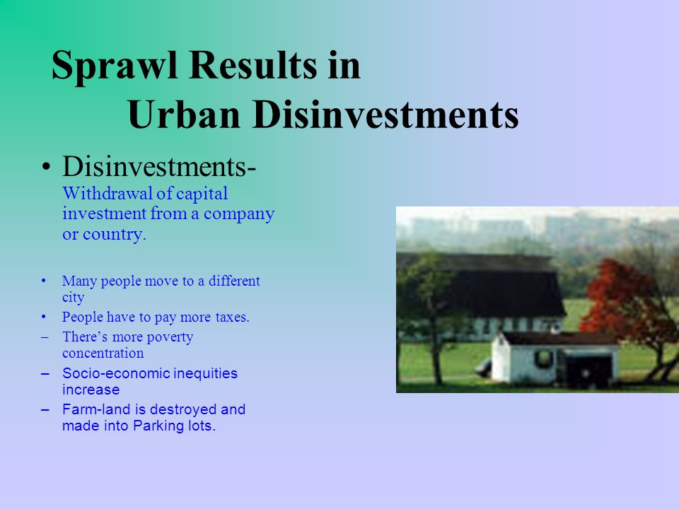 Sprawl Results in Urban Disinvestments Disinvestments- Withdrawal of capital investment from a company or country.