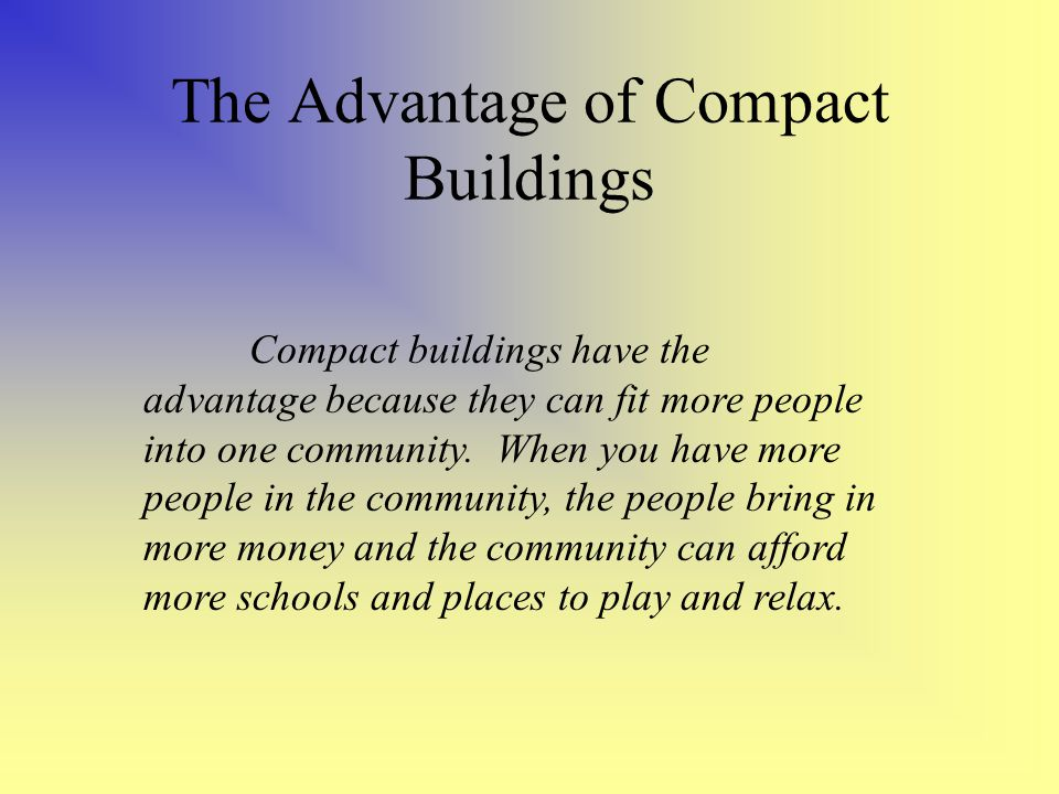 The Advantage of Compact Buildings Compact buildings have the advantage because they can fit more people into one community.