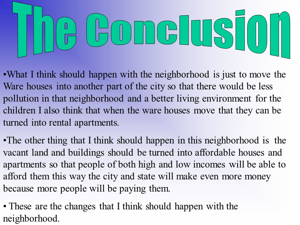What I think should happen with the neighborhood is just to move the Ware houses into another part of the city so that there would be less pollution in that neighborhood and a better living environment for the children I also think that when the ware houses move that they can be turned into rental apartments.