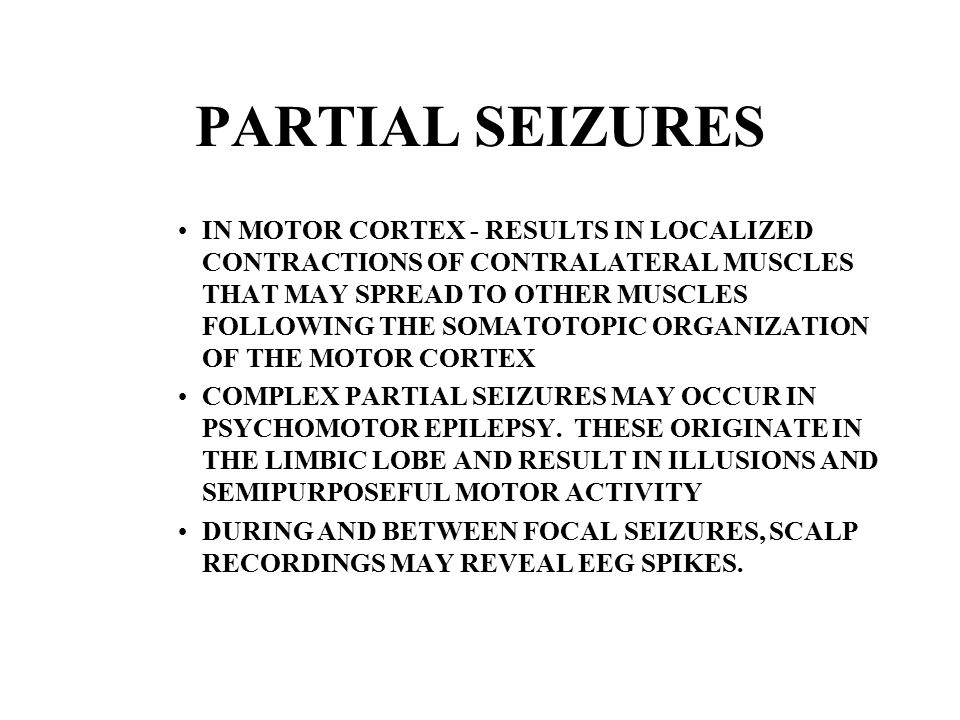 PARTIAL SEIZURES IN MOTOR CORTEX - RESULTS IN LOCALIZED CONTRACTIONS OF CONTRALATERAL MUSCLES THAT MAY SPREAD TO OTHER MUSCLES FOLLOWING THE SOMATOTOPIC ORGANIZATION OF THE MOTOR CORTEX COMPLEX PARTIAL SEIZURES MAY OCCUR IN PSYCHOMOTOR EPILEPSY.