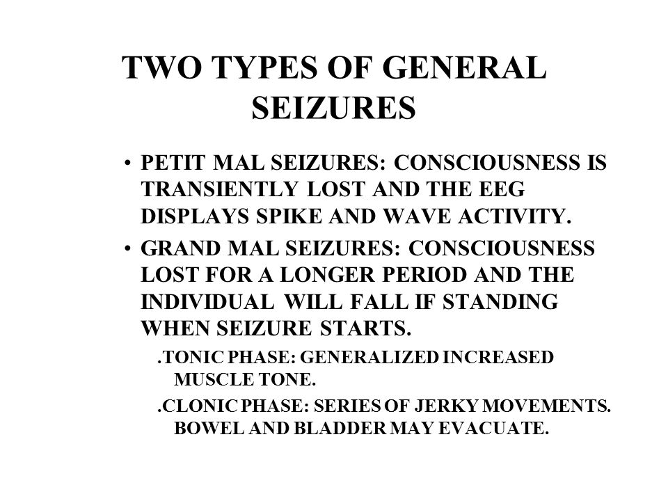 TWO TYPES OF GENERAL SEIZURES PETIT MAL SEIZURES: CONSCIOUSNESS IS TRANSIENTLY LOST AND THE EEG DISPLAYS SPIKE AND WAVE ACTIVITY.
