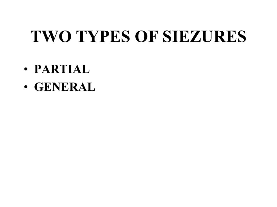 TWO TYPES OF SIEZURES PARTIAL GENERAL