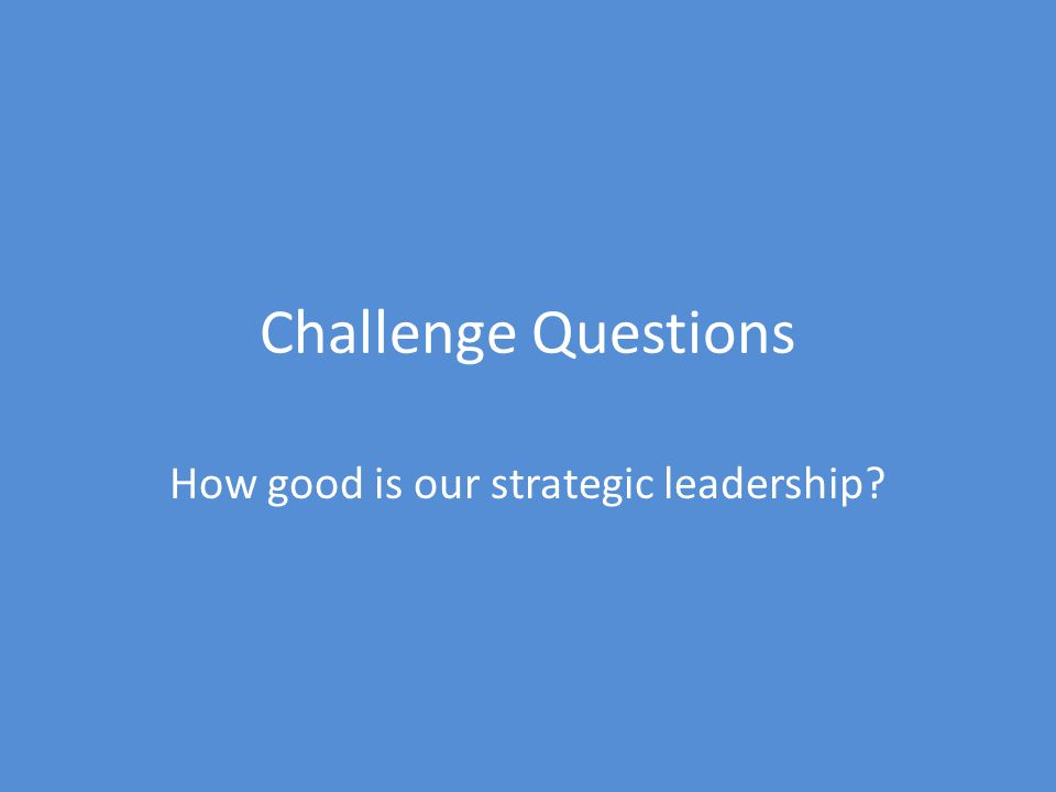 Challenge Questions How good is our strategic leadership