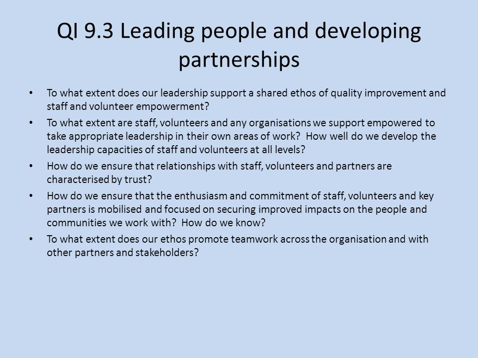 QI 9.3 Leading people and developing partnerships To what extent does our leadership support a shared ethos of quality improvement and staff and volunteer empowerment.