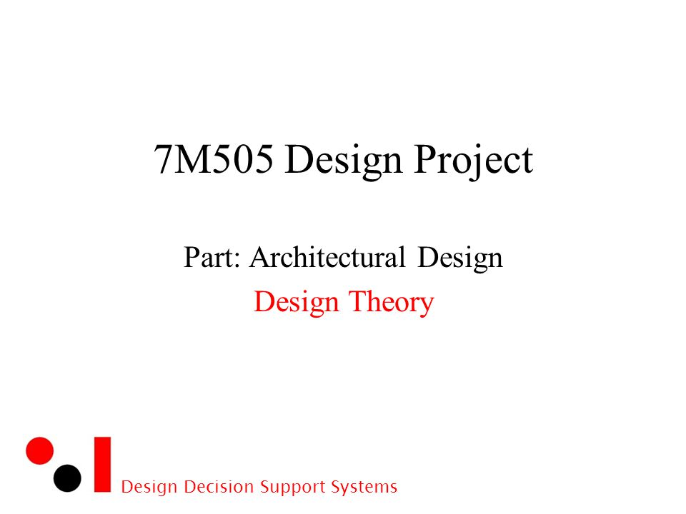 1 Design Decision Support Systems 7M505 Design Project Part: Architectural  Design Design Theory